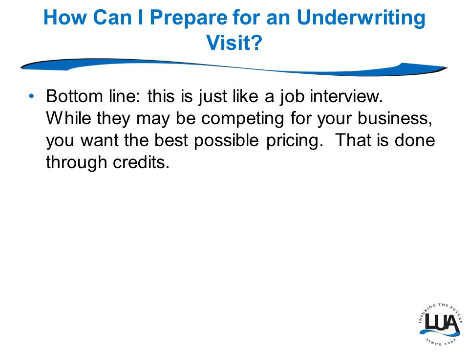 How Can I Prepare for an Underwriting Visit. Bottom line: this is just like a job interview.