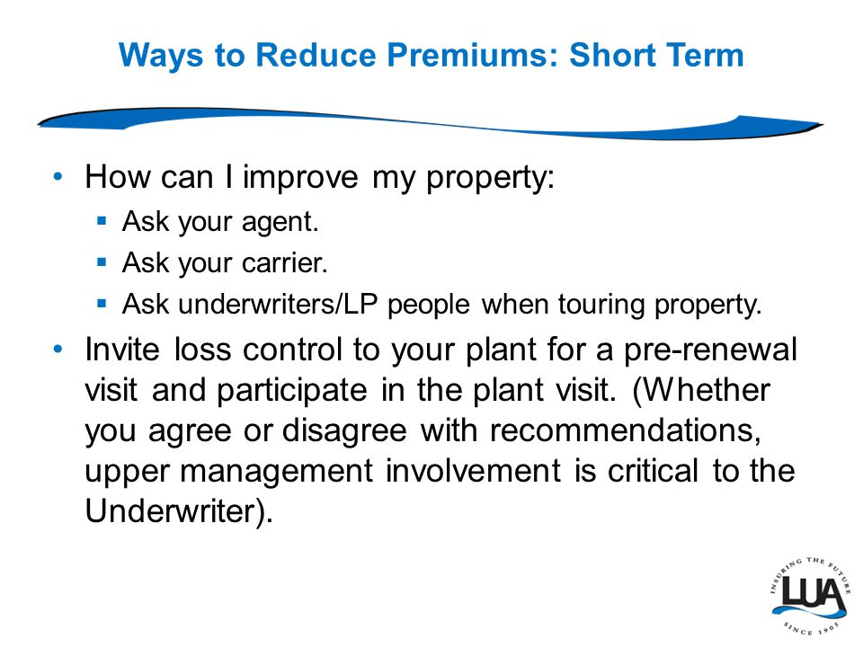 Ways to Reduce Premiums: Short Term  Provide or maintain security fence vegetation/damage.