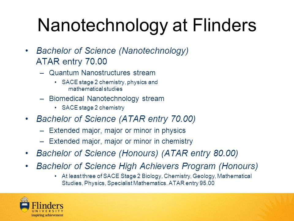 Nanotechnology at Flinders Bachelor of Science (Nanotechnology) ATAR entry 70.00 –Quantum Nanostructures stream SACE stage 2 chemistry, physics and mathematical studies –Biomedical Nanotechnology stream SACE stage 2 chemistry Bachelor of Science (ATAR entry 70.00) –Extended major, major or minor in physics –Extended major, major or minor in chemistry Bachelor of Science (Honours) (ATAR entry 80.00) Bachelor of Science High Achievers Program (Honours) At least three of SACE Stage 2 Biology, Chemistry, Geology, Mathematical Studies, Physics, Specialist Mathematics.