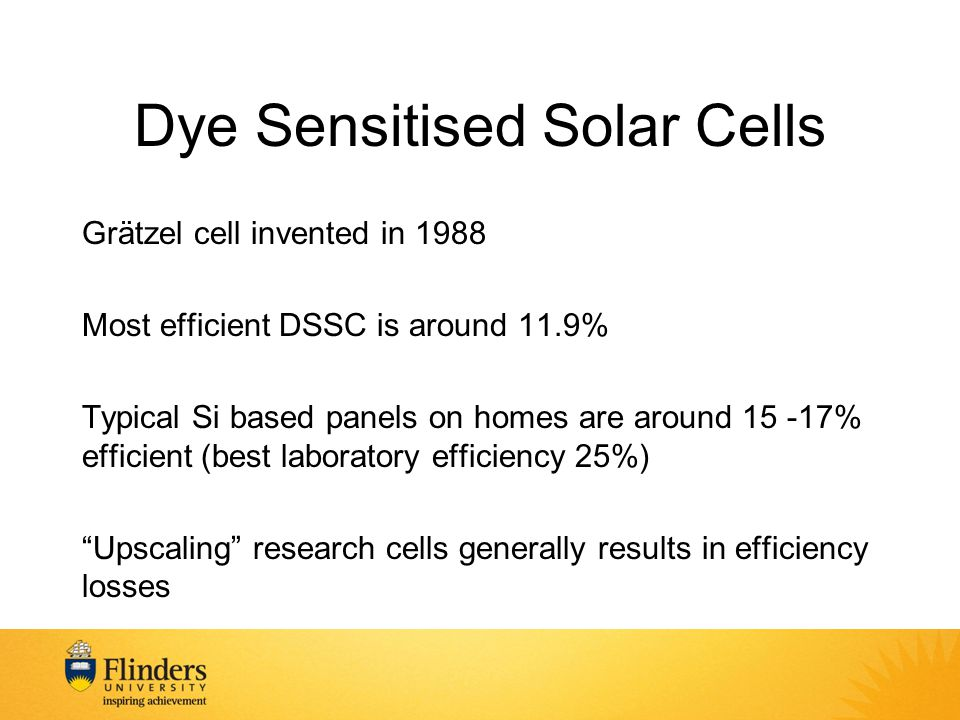 Dye Sensitised Solar Cells Grätzel cell invented in 1988 Most efficient DSSC is around 11.9% Typical Si based panels on homes are around 15 -17% efficient (best laboratory efficiency 25%) Upscaling research cells generally results in efficiency losses