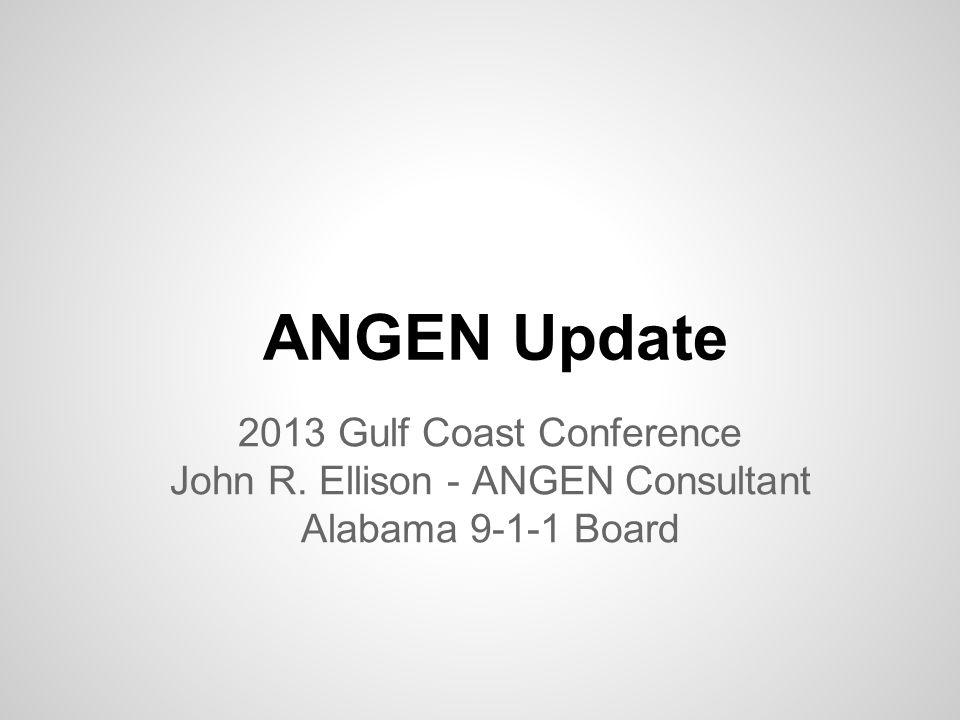 ANGEN Update 2013 Gulf Coast Conference John R. Ellison - ANGEN Consultant Alabama 9-1-1 Board