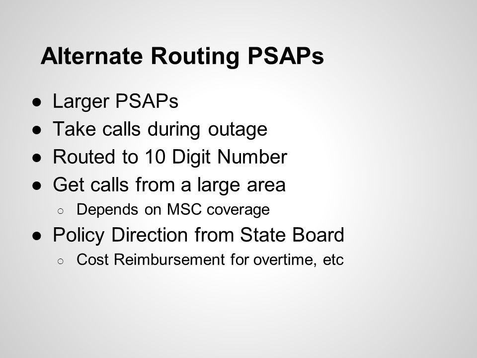 Alternate Routing PSAPs ●Larger PSAPs ●Take calls during outage ●Routed to 10 Digit Number ●Get calls from a large area ○ Depends on MSC coverage ●Pol