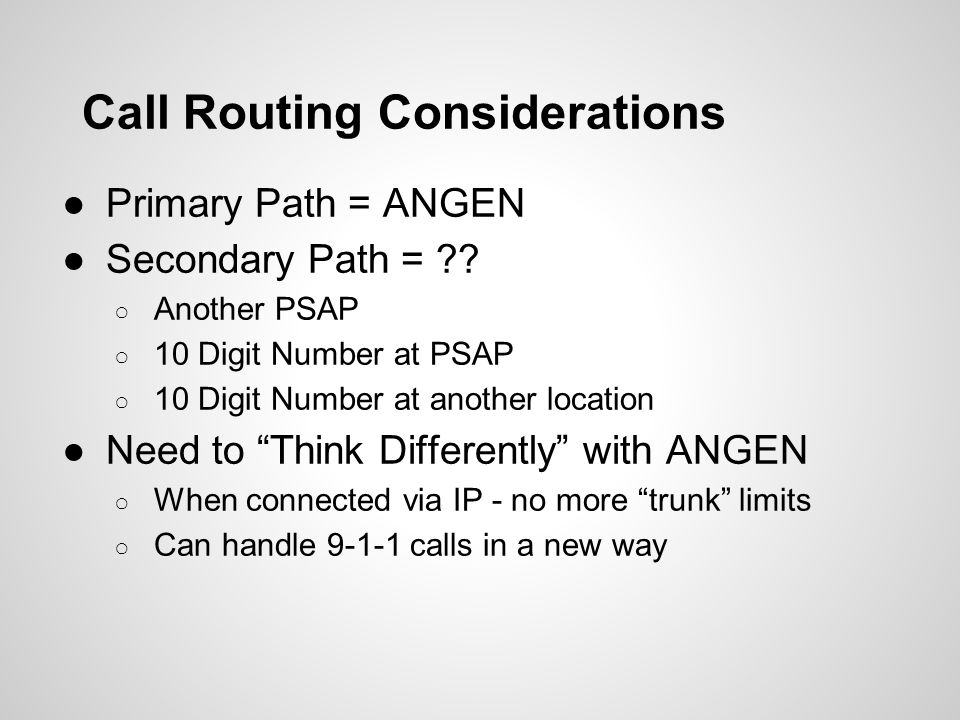 Call Routing Considerations ●Primary Path = ANGEN ●Secondary Path = ?? ○ Another PSAP ○ 10 Digit Number at PSAP ○ 10 Digit Number at another location