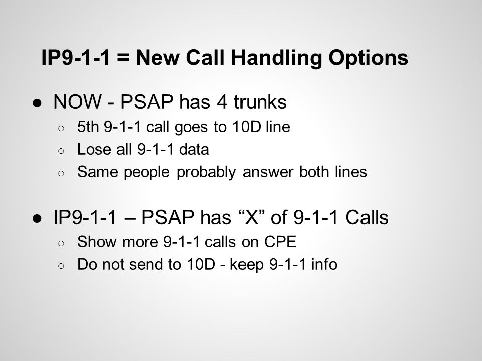 IP9-1-1 = New Call Handling Options ●NOW - PSAP has 4 trunks ○ 5th 9-1-1 call goes to 10D line ○ Lose all 9-1-1 data ○ Same people probably answer bot