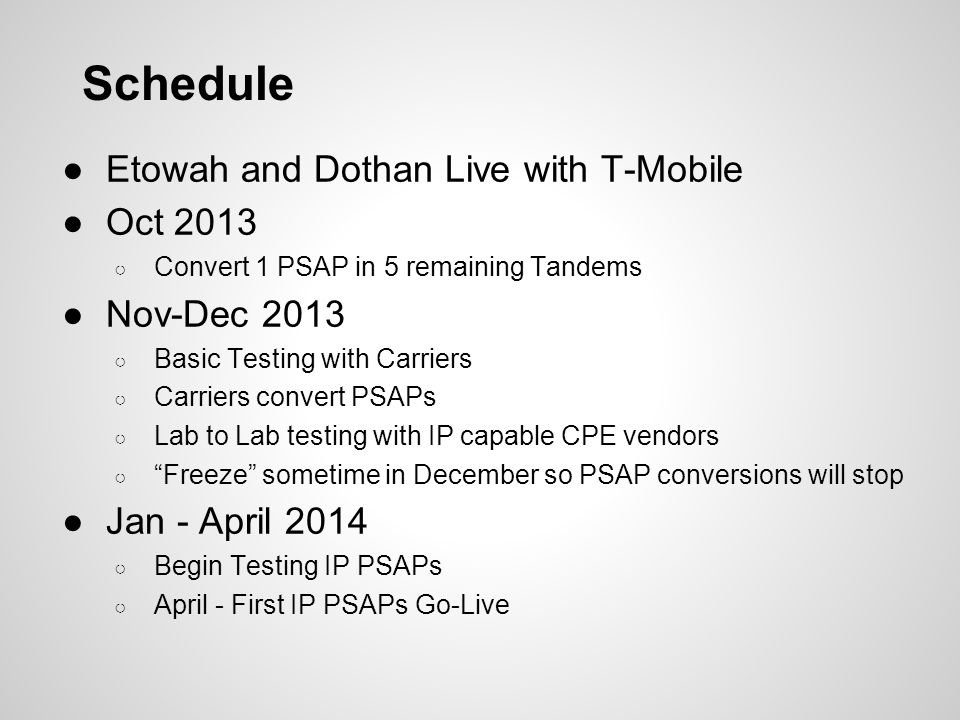 Schedule ●Etowah and Dothan Live with T-Mobile ●Oct 2013 ○ Convert 1 PSAP in 5 remaining Tandems ●Nov-Dec 2013 ○ Basic Testing with Carriers ○ Carrier