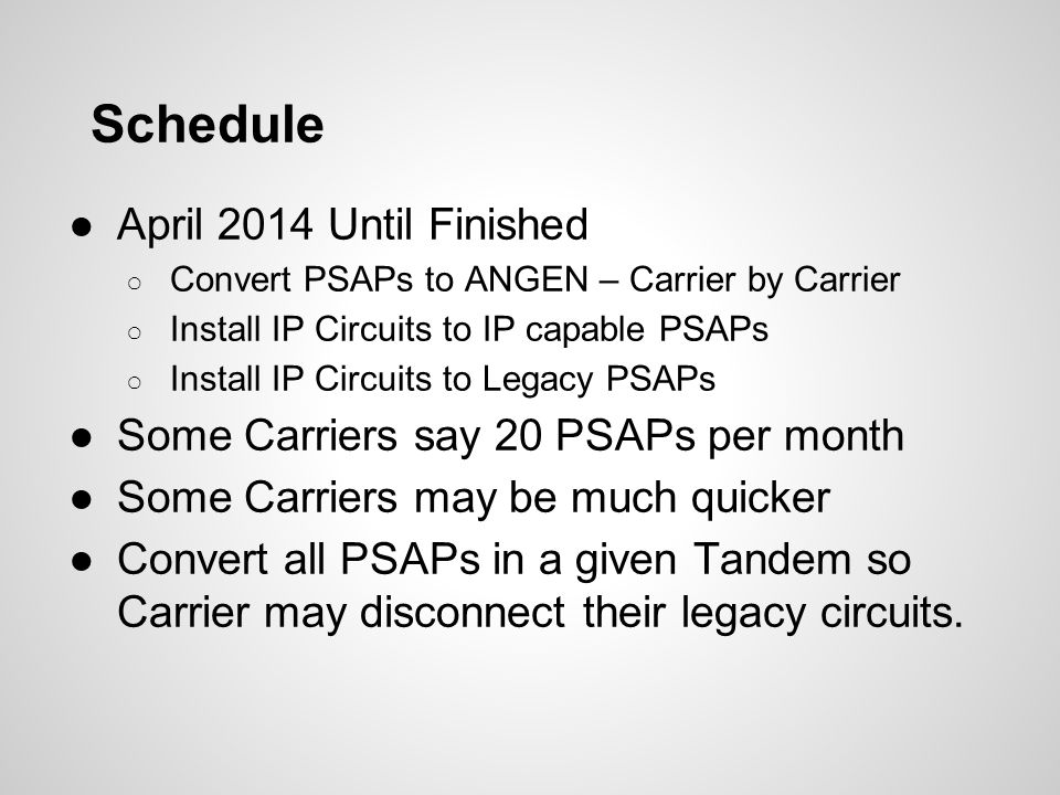 Schedule - Wired Carriers ●Cannot Send Wired Traffic back to existing Selective Routers ●Must convert a PSAP to IP before they can get wired traffic from ANGEN ●Convert Huntsville to IP ○ All Carriers in Madison Co could convert to ANGEN ●Convert Birmingham PD ○ Carriers specializing in downtown business clients could convert to ANGEN