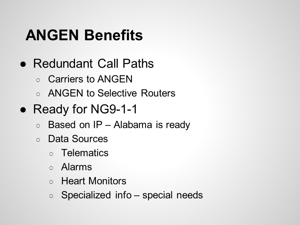 ANGEN Benefits ●Redundant Call Paths ○ Carriers to ANGEN ○ ANGEN to Selective Routers ●Ready for NG9-1-1 ○ Based on IP – Alabama is ready ○ Data Sourc