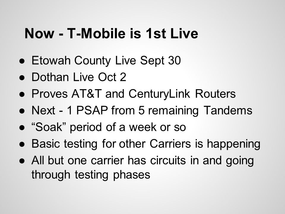 Now - T-Mobile is 1st Live ●Etowah County Live Sept 30 ●Dothan Live Oct 2 ●Proves AT&T and CenturyLink Routers ●Next - 1 PSAP from 5 remaining Tandems