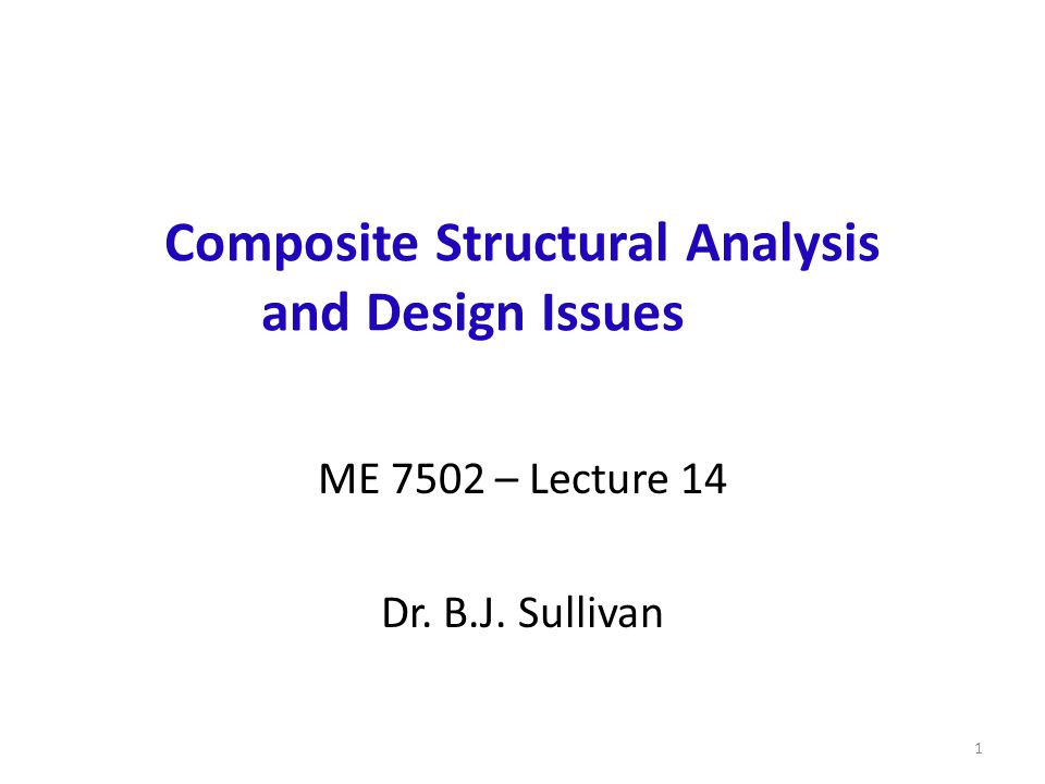 Composite Structural Analysis and Design Issues ME 7502 – Lecture 14 Dr. B.J. Sullivan 1