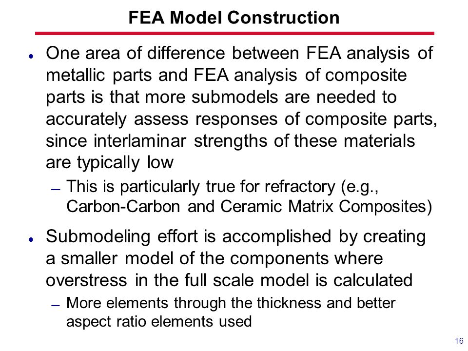 FEA Model Construction One area of difference between FEA analysis of metallic parts and FEA analysis of composite parts is that more submodels are ne