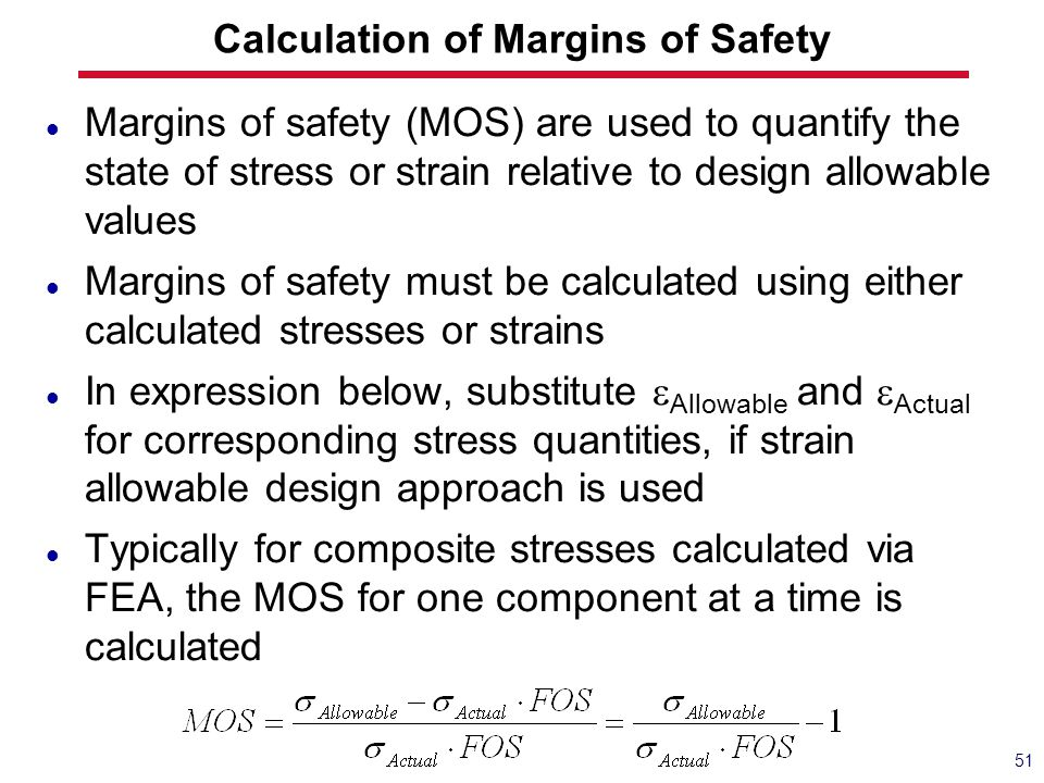 Calculation of Margins of Safety Margins of safety (MOS) are used to quantify the state of stress or strain relative to design allowable values Margin