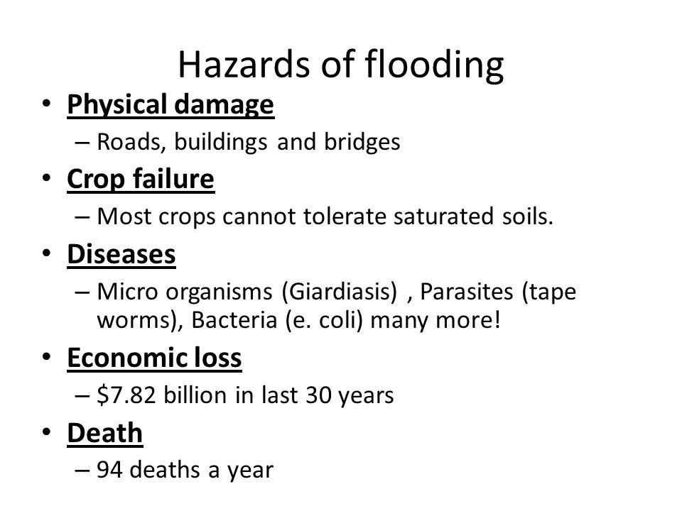 Hazards of flooding Physical damage – Roads, buildings and bridges Crop failure – Most crops cannot tolerate saturated soils.