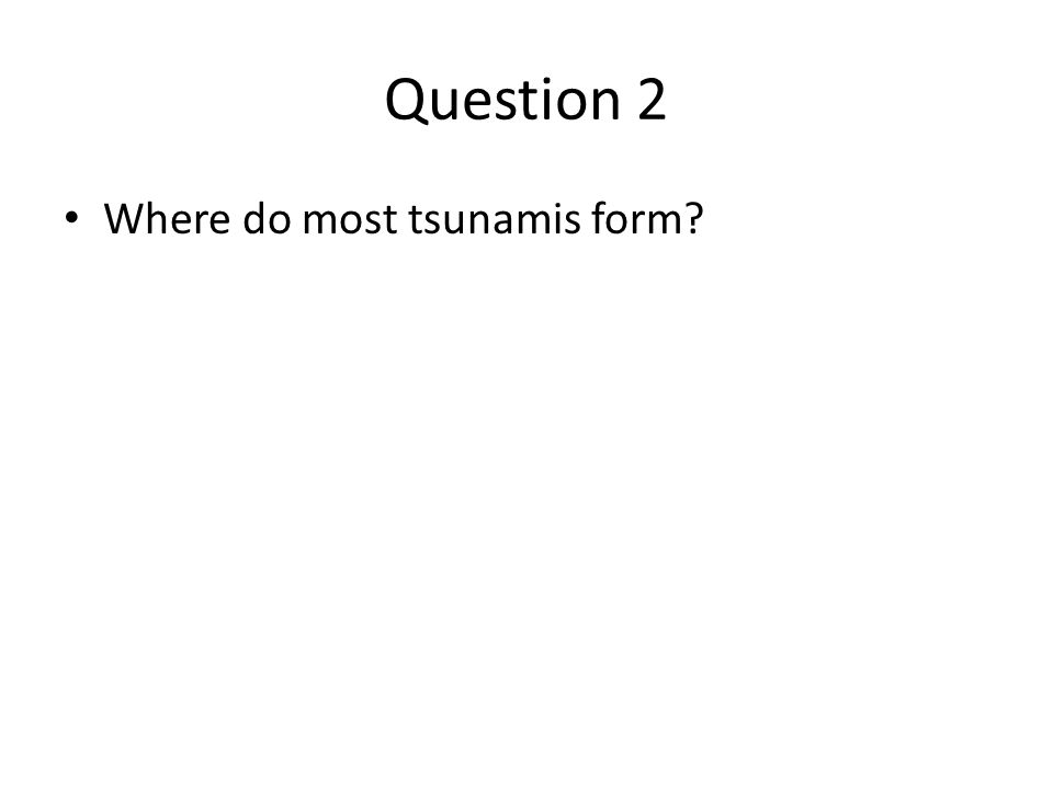 Question 2 Where do most tsunamis form?