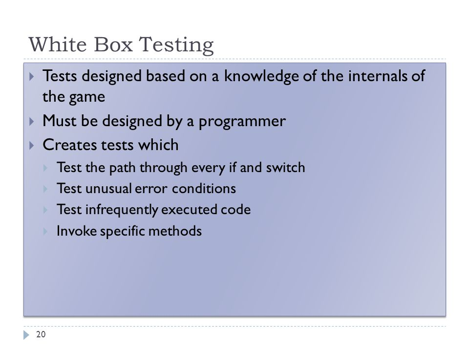 White Box Testing 20  Tests designed based on a knowledge of the internals of the game  Must be designed by a programmer  Creates tests which  Tes