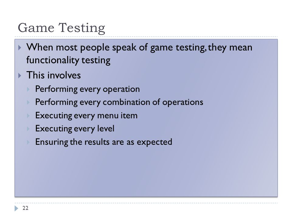 Game Testing 22  When most people speak of game testing, they mean functionality testing  This involves  Performing every operation  Performing ev