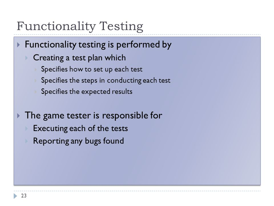 Functionality Testing 23  Functionality testing is performed by  Creating a test plan which  Specifies how to set up each test  Specifies the step