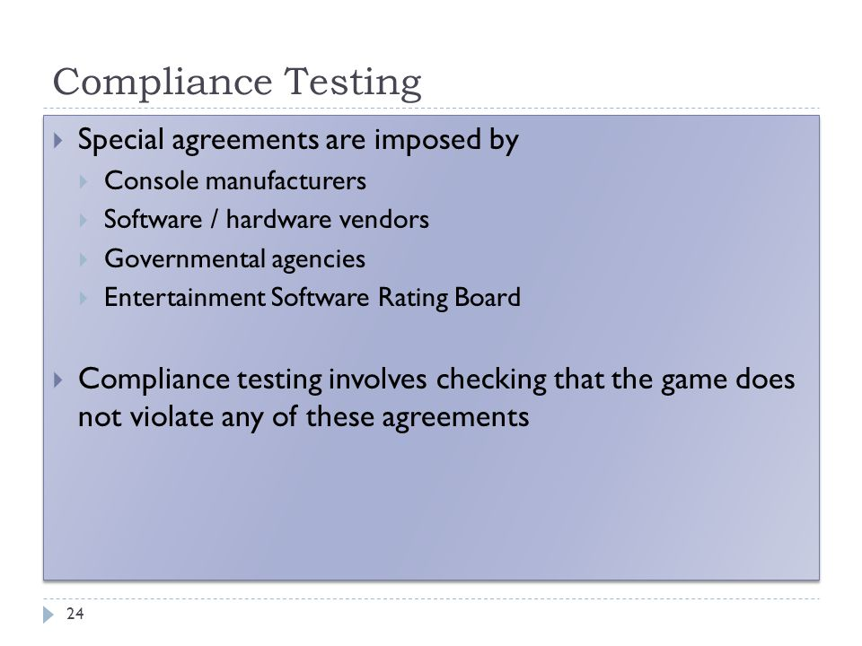 Compliance Testing 24  Special agreements are imposed by  Console manufacturers  Software / hardware vendors  Governmental agencies  Entertainment Software Rating Board  Compliance testing involves checking that the game does not violate any of these agreements  Special agreements are imposed by  Console manufacturers  Software / hardware vendors  Governmental agencies  Entertainment Software Rating Board  Compliance testing involves checking that the game does not violate any of these agreements