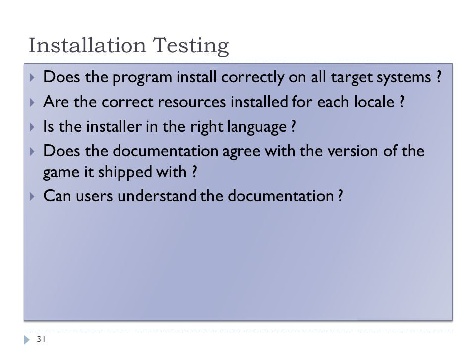Installation Testing 31  Does the program install correctly on all target systems ?  Are the correct resources installed for each locale ?  Is the