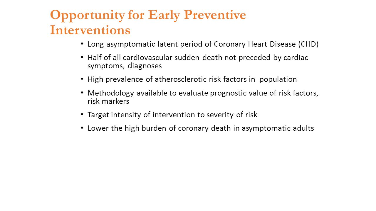 Opportunity for Early Preventive Interventions Long asymptomatic latent period of Coronary Heart Disease (CHD) Half of all cardiovascular sudden death