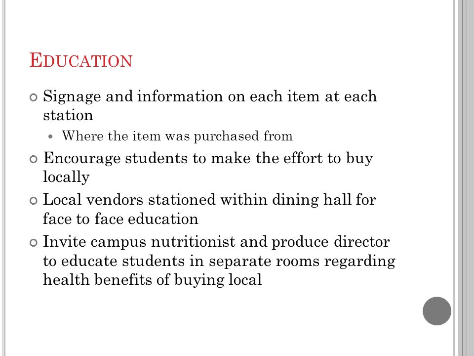 E DUCATION Signage and information on each item at each station Where the item was purchased from Encourage students to make the effort to buy locally Local vendors stationed within dining hall for face to face education Invite campus nutritionist and produce director to educate students in separate rooms regarding health benefits of buying local