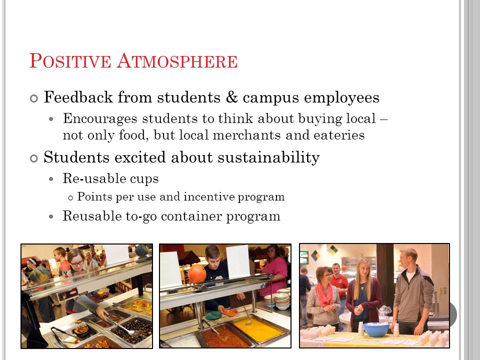 P OSITIVE A TMOSPHERE Feedback from students & campus employees Encourages students to think about buying local – not only food, but local merchants and eateries Students excited about sustainability Re-usable cups Points per use and incentive program Reusable to-go container program