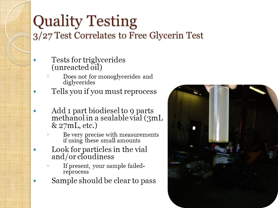 Quality Testing 3/27 Test Correlates to Free Glycerin Test Tests for triglycerides (unreacted oil) ◦ Does not for monoglycerides and diglycerides Tells you if you must reprocess Add 1 part biodiesel to 9 parts methanol in a sealable vial (3mL & 27mL, etc.) ◦ Be very precise with measurements if using these small amounts Look for particles in the vial and/or cloudiness ◦ If present, your sample failed- reprocess Sample should be clear to pass