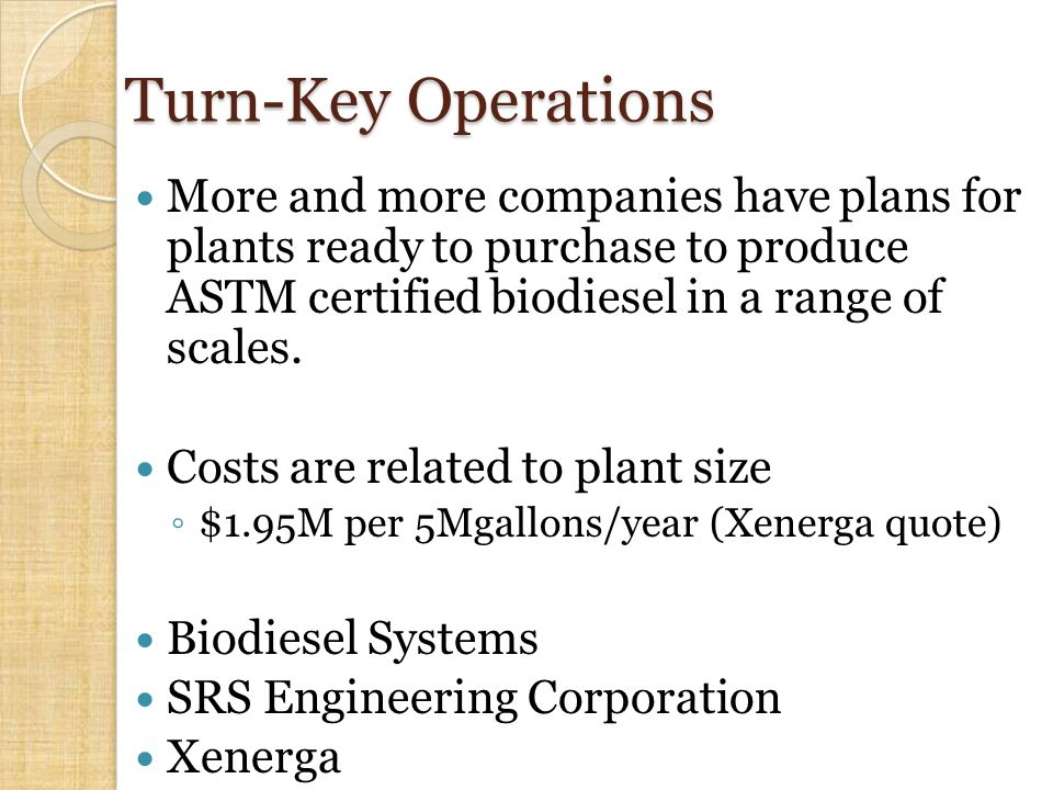 Turn-Key Operations More and more companies have plans for plants ready to purchase to produce ASTM certified biodiesel in a range of scales.