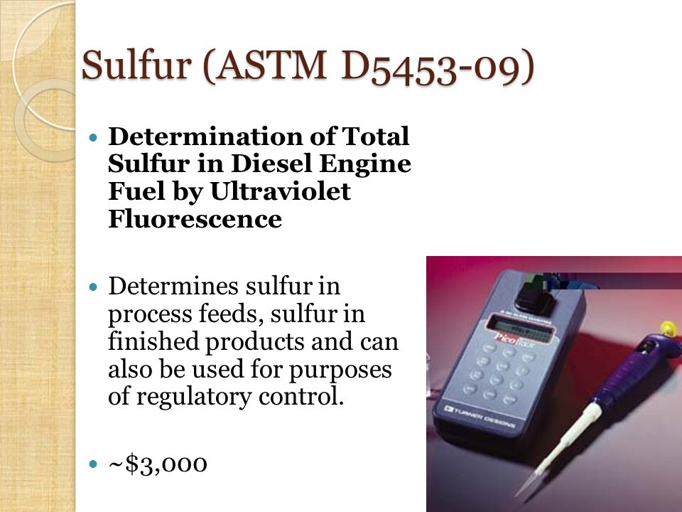 Sulfur (ASTM D5453-09) Determination of Total Sulfur in Diesel Engine Fuel by Ultraviolet Fluorescence Determines sulfur in process feeds, sulfur in finished products and can also be used for purposes of regulatory control.