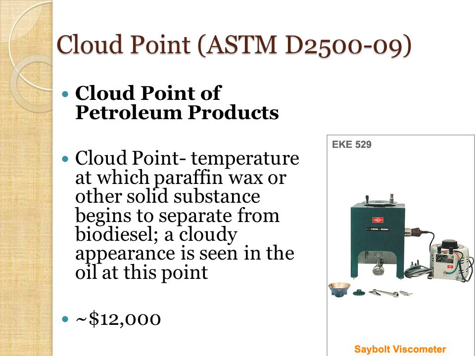 Cloud Point (ASTM D2500-09) Cloud Point of Petroleum Products Cloud Point- temperature at which paraffin wax or other solid substance begins to separate from biodiesel; a cloudy appearance is seen in the oil at this point ~$12,000