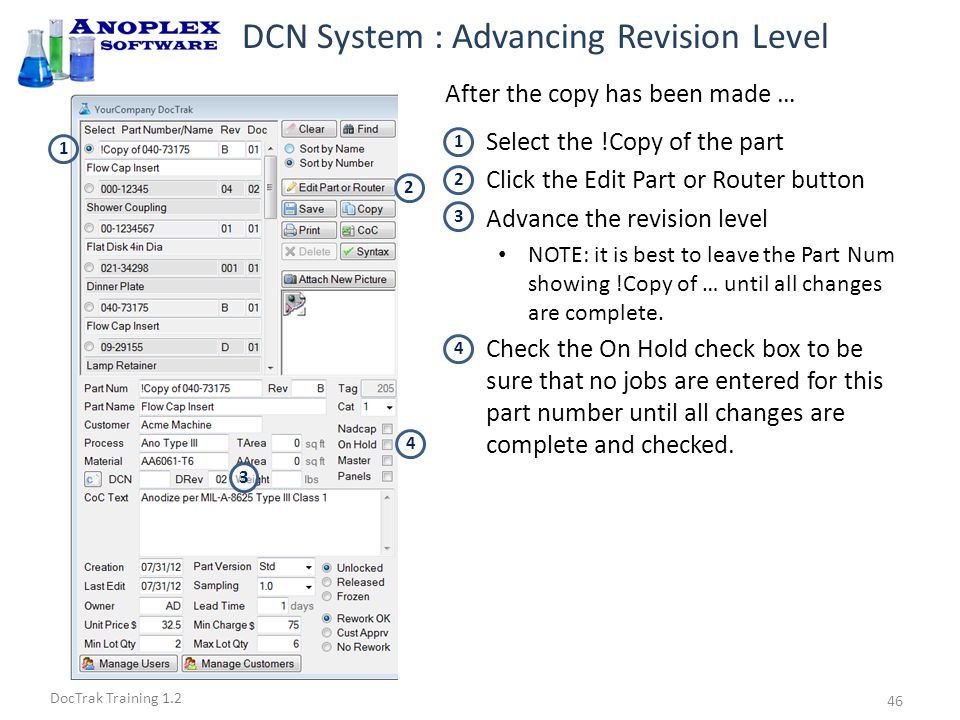 DocTrak Training 1.2 DCN System : Advancing Revision Level Select the !Copy document Click the Check Syntax button Any syntax error must be corrected Click the Edit Part or Router button Fill in the approved DCN number Check to be sure the DRev is correct Uncheck the On Hold check box Remove !Copy of from the Part Num Enter Detailed Changes and Closed Date on DCN Log 1 2 3 1 3 After the changes have been made to the COPY of the Current Rev document … 6 5 4 5 7 2 6 4 7 8 8 8 47