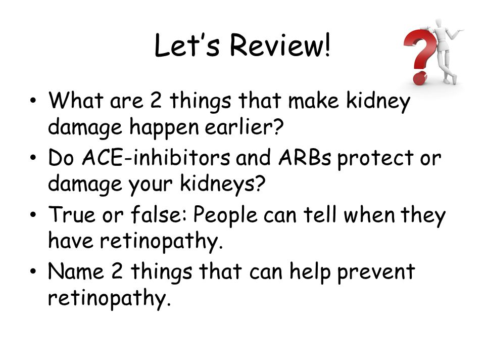 Let's Review. What are 2 things that make kidney damage happen earlier.