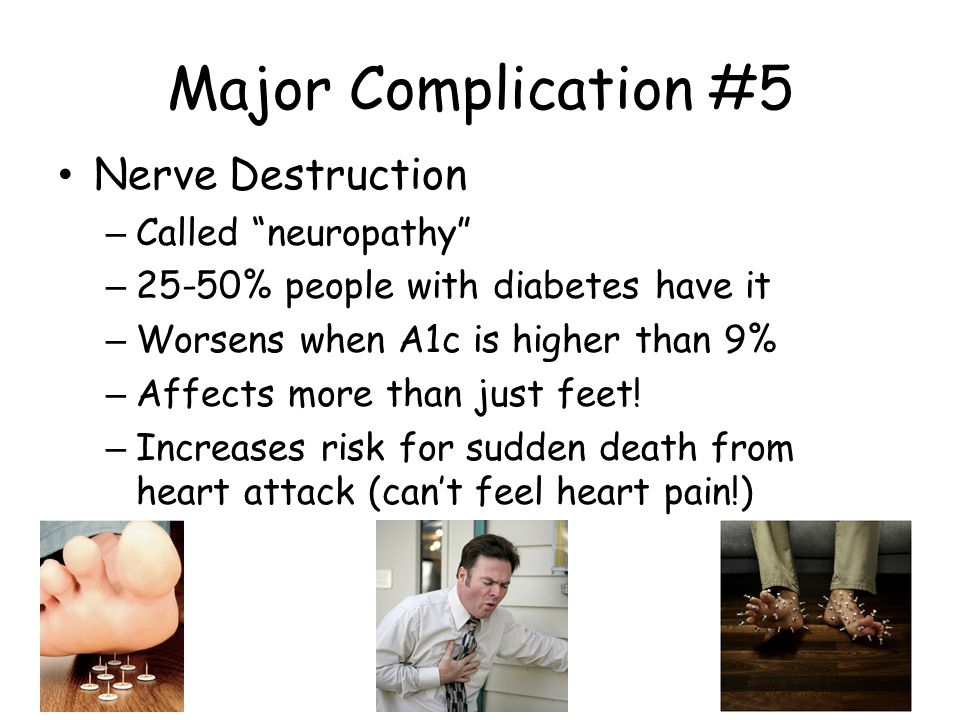 Major Complication #5 Nerve Destruction – Called neuropathy – 25-50% people with diabetes have it – Worsens when A1c is higher than 9% – Affects more than just feet.