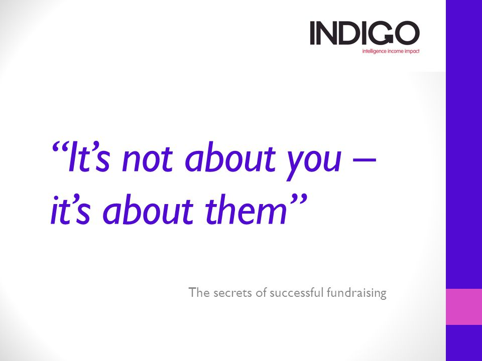 It's not about you – it's about them The secrets of successful fundraising
