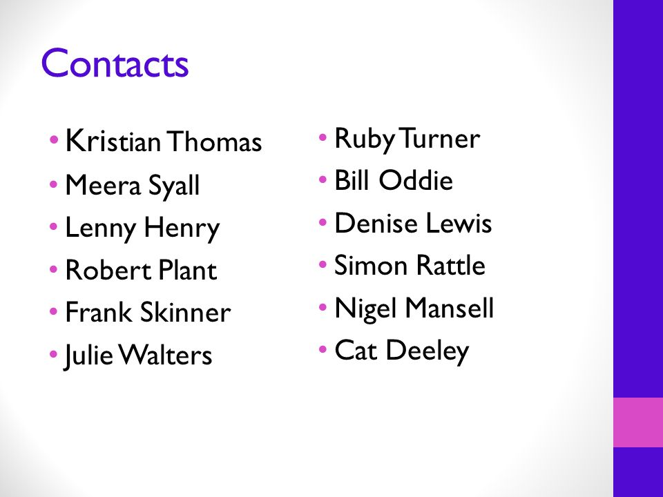 Contacts Kri stian Thomas Meera Syall Lenny Henry Robert Plant Frank Skinner Julie Walters Ruby Turner Bill Oddie Denise Lewis Simon Rattle Nigel Mansell Cat Deeley