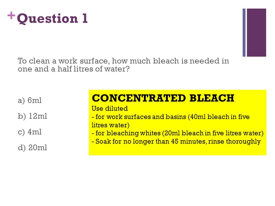 + Question 1 To clean a work surface, how much bleach is needed in one and a half litres of water.
