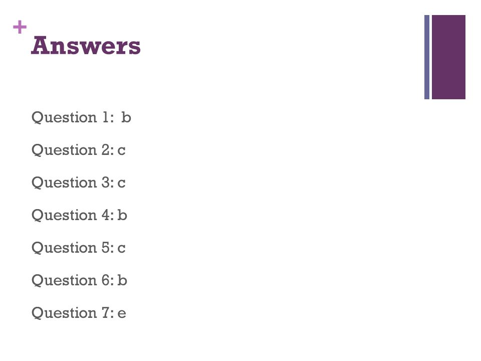 + Answers Question 1: b Question 2: c Question 3: c Question 4: b Question 5: c Question 6: b Question 7: e