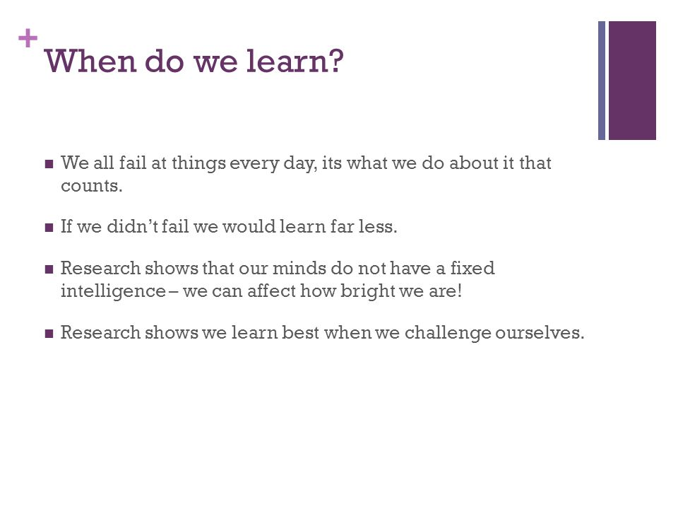 + When do we learn. We all fail at things every day, its what we do about it that counts.
