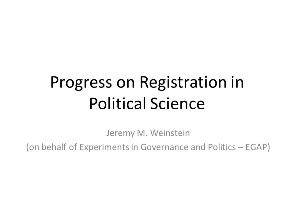 Progress on Registration in Political Science Jeremy M. Weinstein (on behalf of Experiments in Governance and Politics – EGAP)