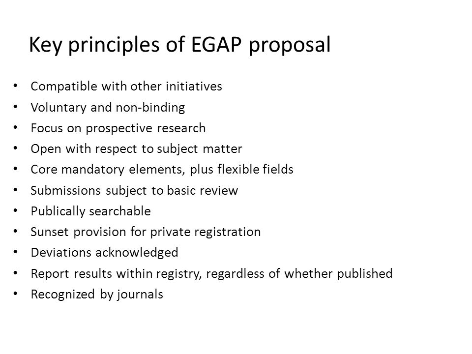 Key principles of EGAP proposal Compatible with other initiatives Voluntary and non-binding Focus on prospective research Open with respect to subject