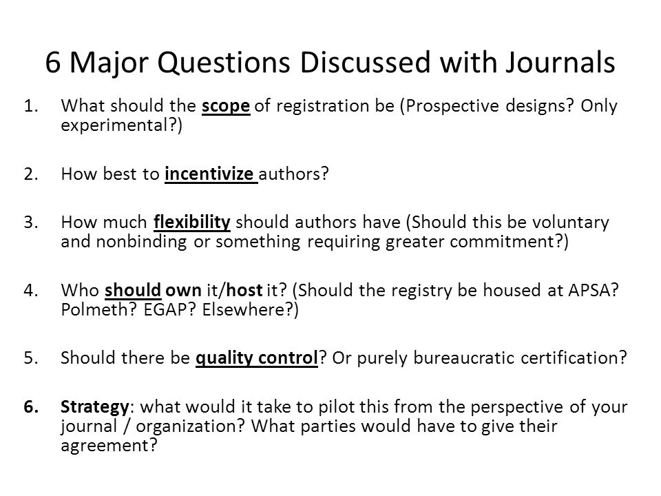 6 Major Questions Discussed with Journals 1.What should the scope of registration be (Prospective designs? Only experimental?) 2.How best to incentivi