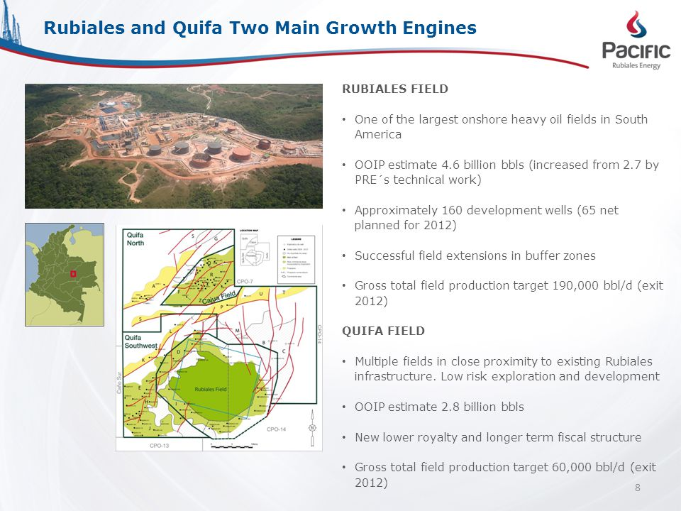 RUBIALES FIELD One of the largest onshore heavy oil fields in South America OOIP estimate 4.6 billion bbls (increased from 2.7 by PRE´s technical work) Approximately 160 development wells (65 net planned for 2012) Successful field extensions in buffer zones Gross total field production target 190,000 bbl/d (exit 2012) QUIFA FIELD Multiple fields in close proximity to existing Rubiales infrastructure.