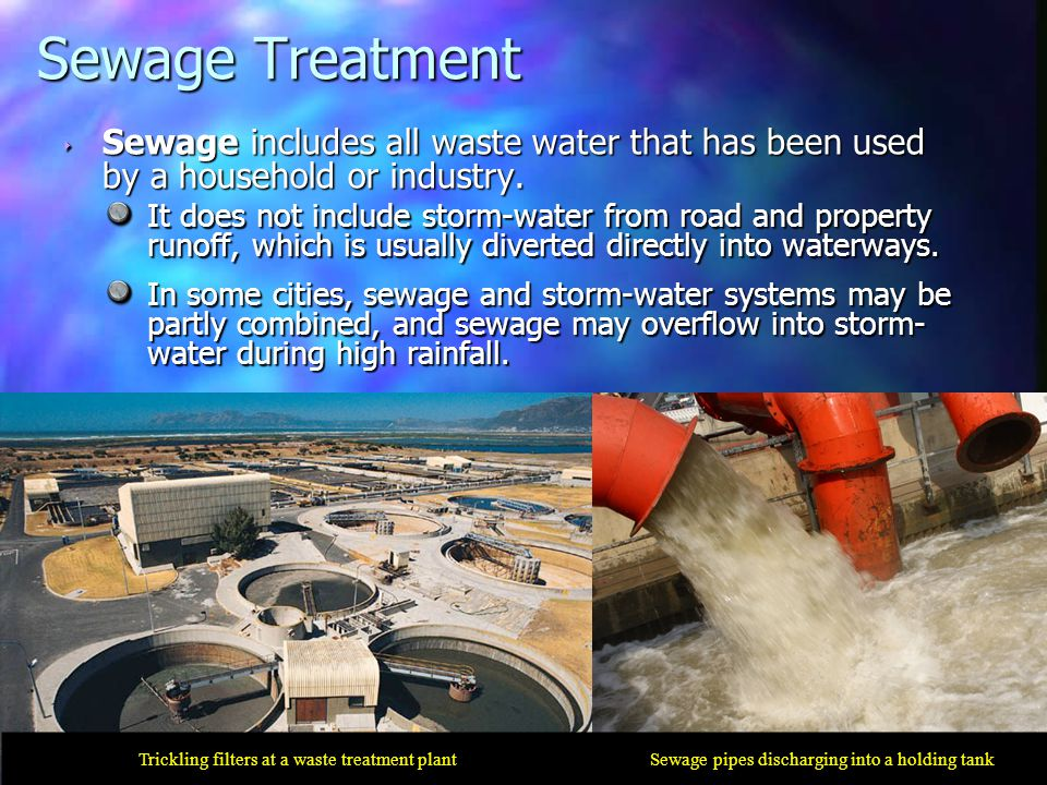 ‣ Sewage includes all waste water that has been used by a household or industry. It does not include storm-water from road and property runoff, which