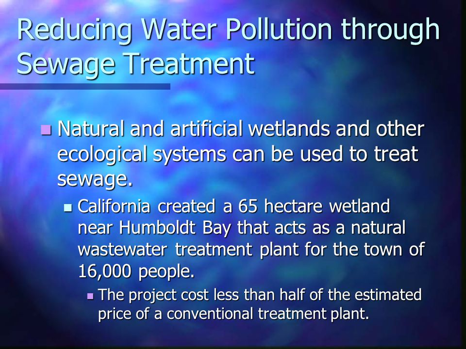 Reducing Water Pollution through Sewage Treatment Natural and artificial wetlands and other ecological systems can be used to treat sewage. Natural an