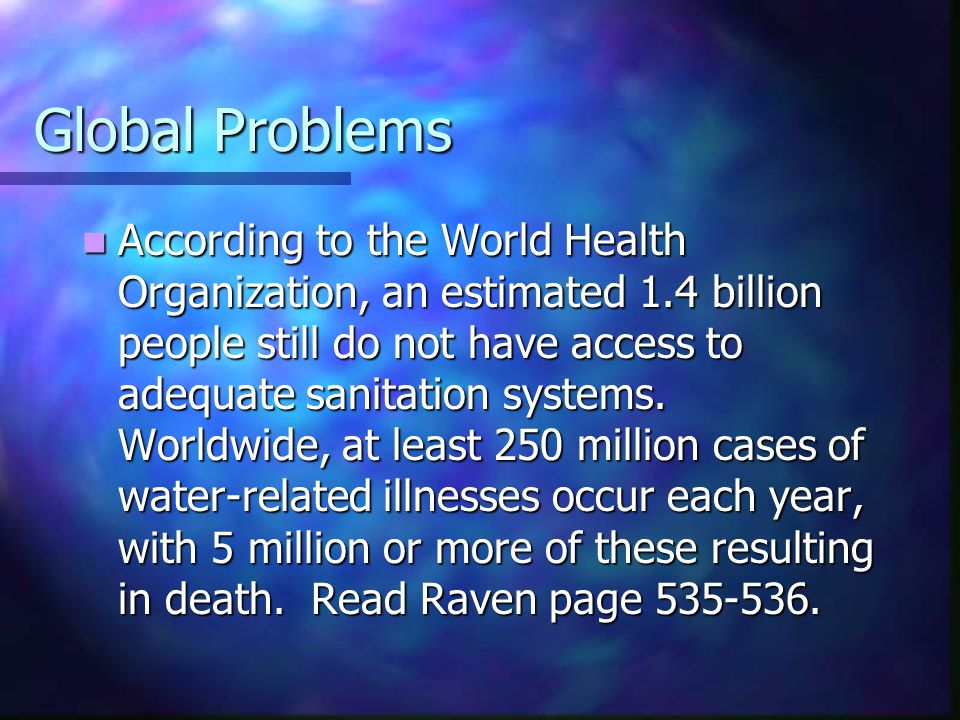 Global Problems According to the World Health Organization, an estimated 1.4 billion people still do not have access to adequate sanitation systems. W