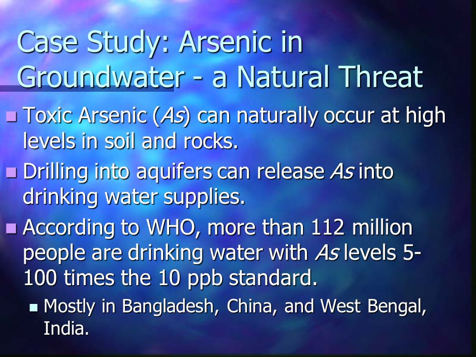Case Study: Arsenic in Groundwater - a Natural Threat Toxic Arsenic (As) can naturally occur at high levels in soil and rocks. Toxic Arsenic (As) can