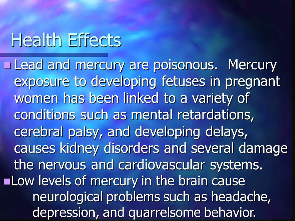 Health Effects Lead and mercury are poisonous. Mercury exposure to developing fetuses in pregnant women has been linked to a variety of conditions suc