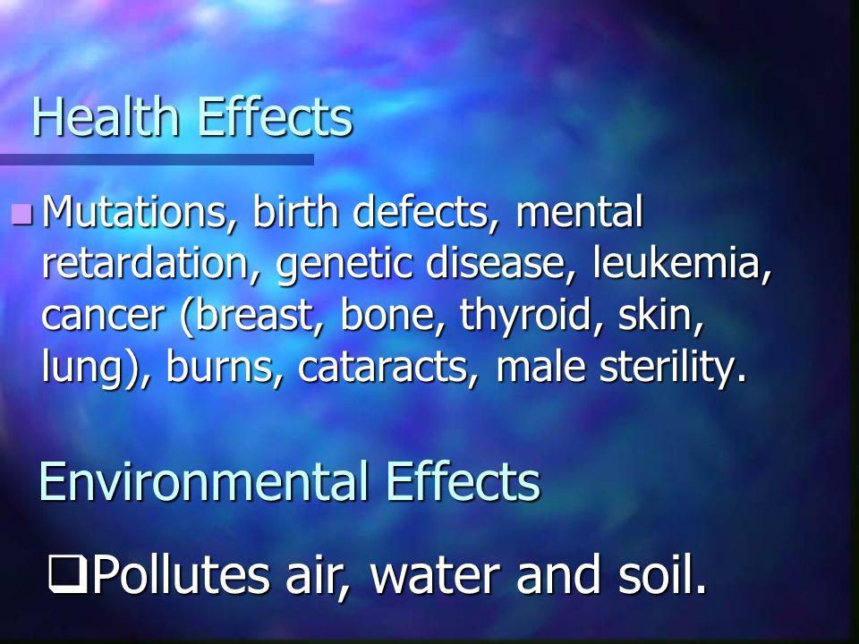 Health Effects Mutations, birth defects, mental retardation, genetic disease, leukemia, cancer (breast, bone, thyroid, skin, lung), burns, cataracts,