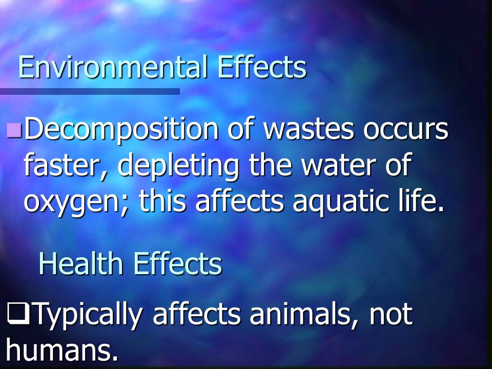 Environmental Effects Decomposition of wastes occurs faster, depleting the water of oxygen; this affects aquatic life. Decomposition of wastes occurs