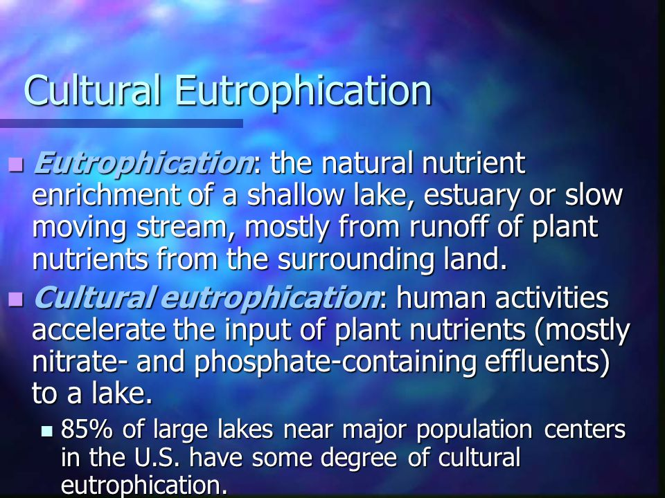 Cultural Eutrophication Eutrophication: the natural nutrient enrichment of a shallow lake, estuary or slow moving stream, mostly from runoff of plant