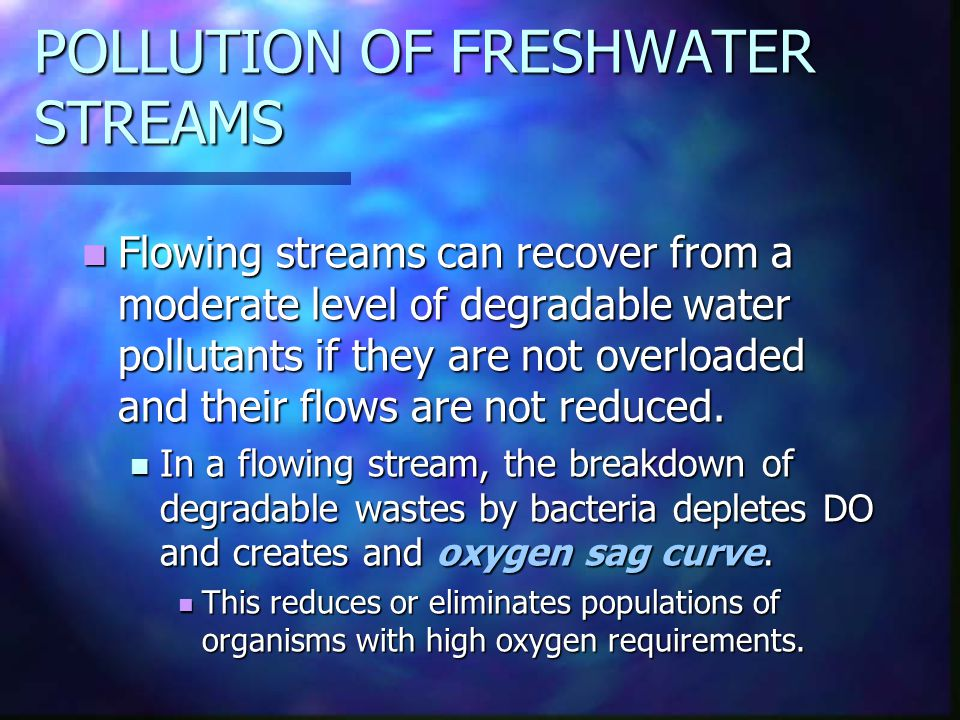 POLLUTION OF FRESHWATER STREAMS Flowing streams can recover from a moderate level of degradable water pollutants if they are not overloaded and their